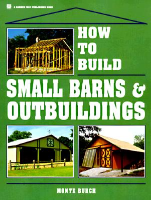 How to Build Small Barns & Outbuildings By Burch, Monte